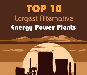Largest Alternative Energy Power Plants [Infographic]