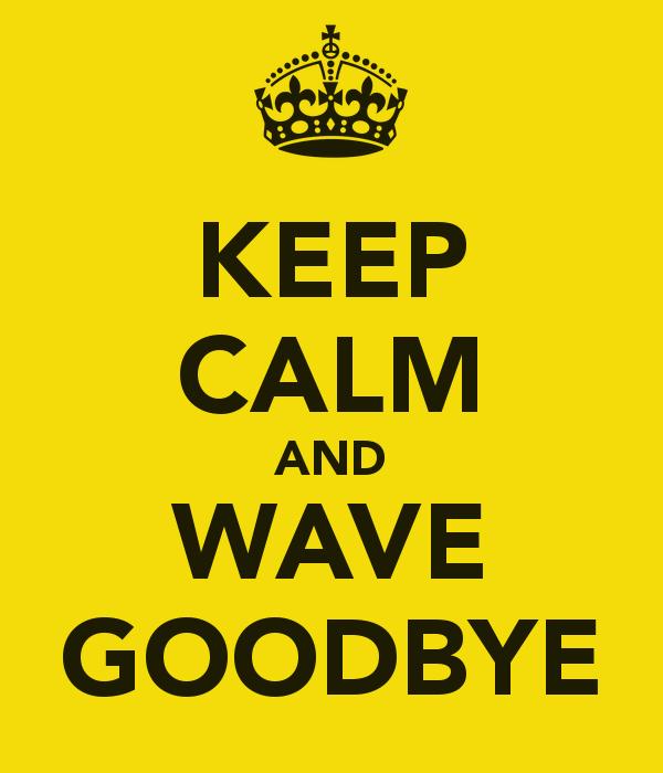 Keep Calm and Wave Goodbye